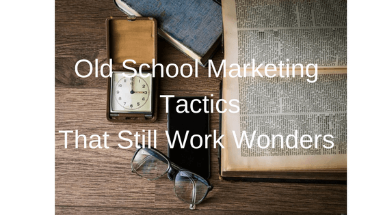 Old School Marketing Tactics That Still Work Wonders